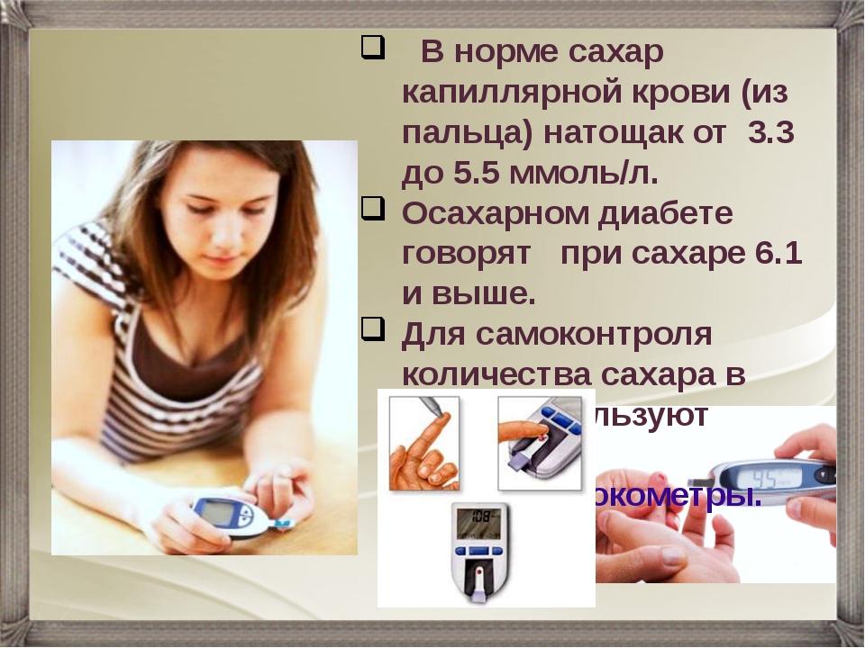 В норме сахар капиллярной крови (из пальца) натощак от 3.3 до 5.5 ммоль/л. О...
