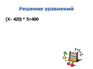 (Х- 420) * 5=400