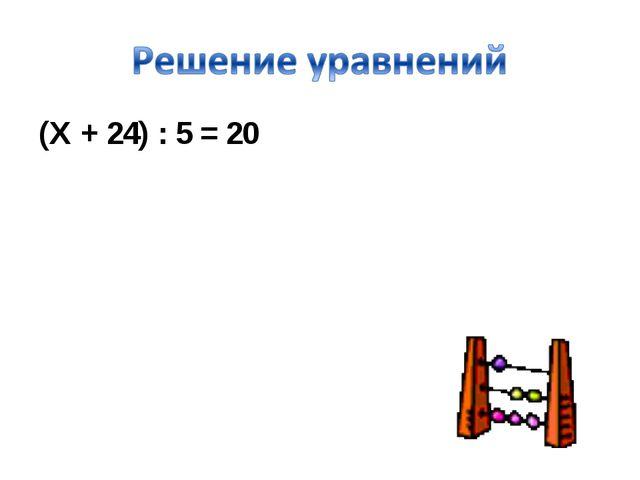(Х + 24) : 5 = 20