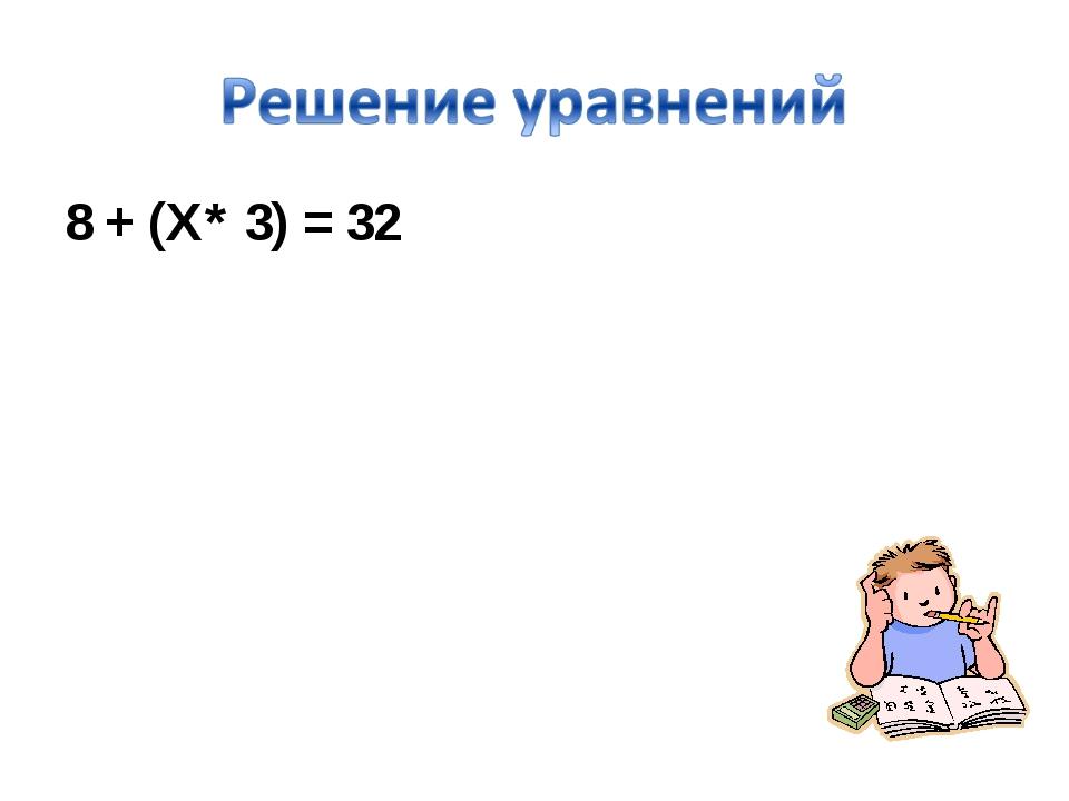 8 + (Х* 3) = 32