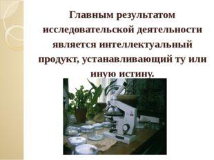 Главным результатом исследовательской деятельности является интеллектуальный