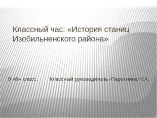 Классный час: «История станиц Изобильненского района» 9 «б» класс. Классный р