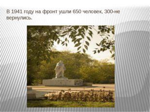 В 1941 году на фронт ушли 650 человек, 300-не вернулись.