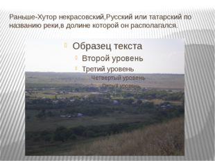 Раньше-Хутор некрасовский,Русский или татарский по названию реки,в долине кот