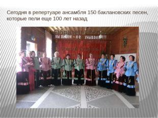 Сегодня в репертуаре ансамбля 150 баклановских песен, которые пели еще 100 ле