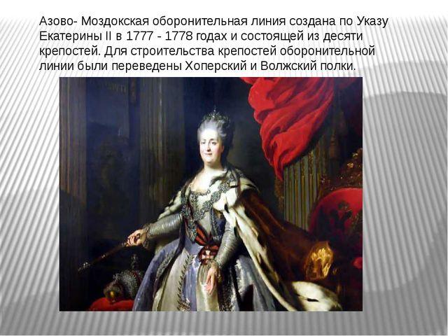 Азово- Моздокская оборонительная линия создана по Указу Екатерины II в 1777 -...