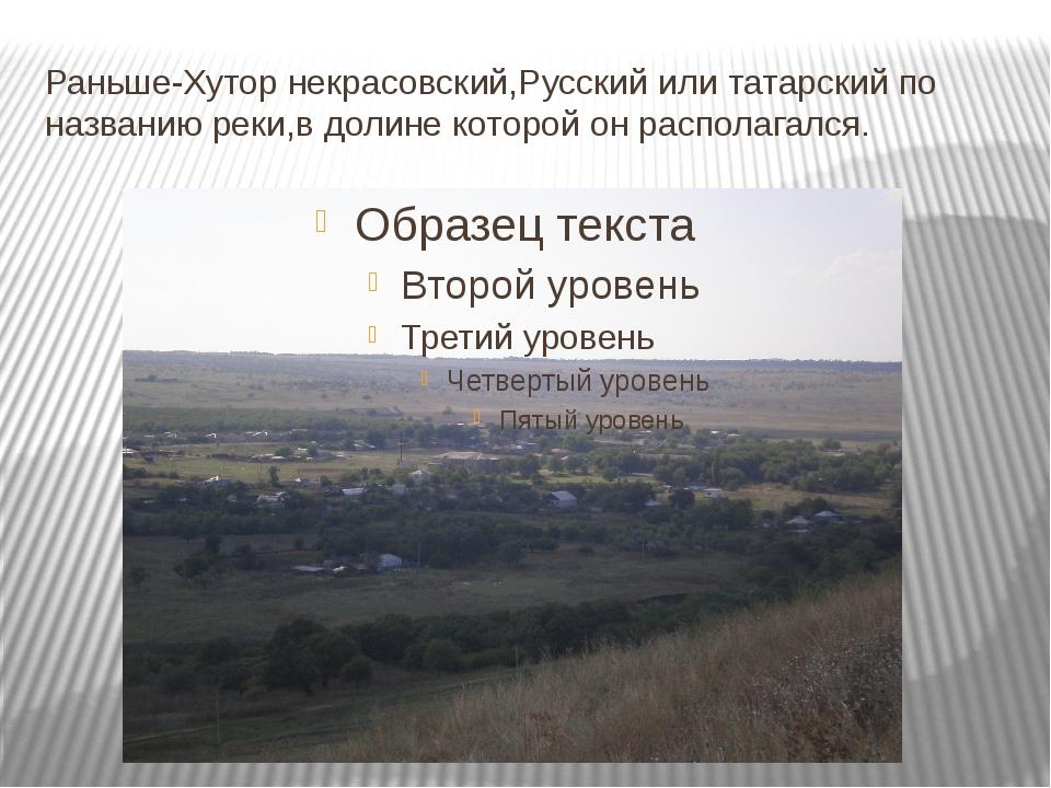 Раньше-Хутор некрасовский,Русский или татарский по названию реки,в долине кот...