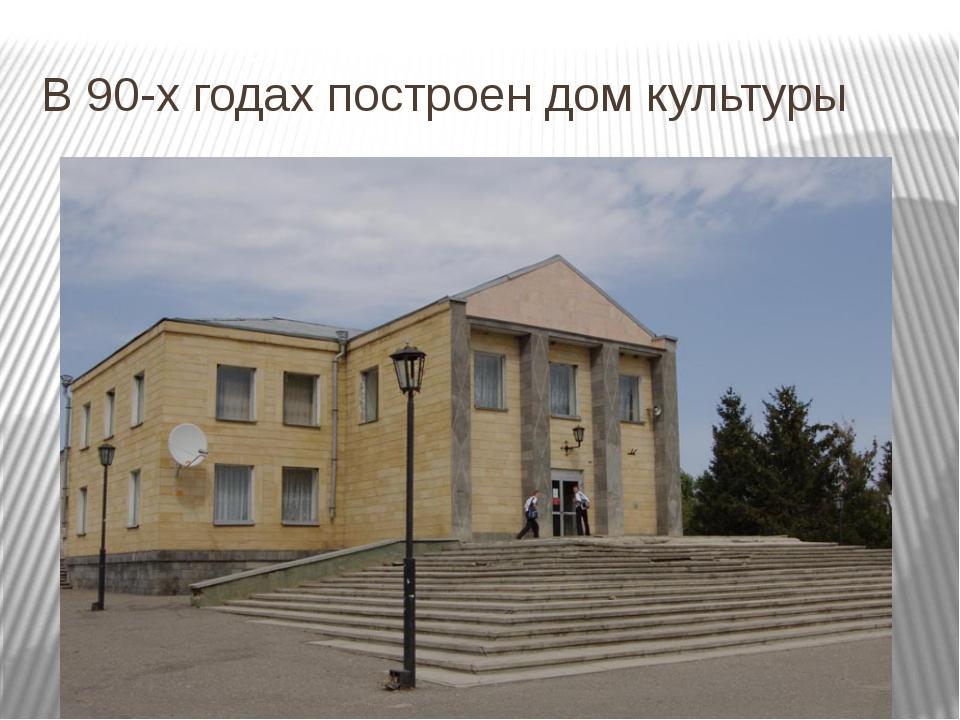 В 90-х годах построен дом культуры