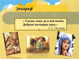 Эпиграф « Сказка ложь да в ней намёк, Добрым молодцам урок.» А.С. Пушкин