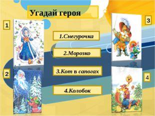 Угадай героя 1.Снегурочка 2.Морозко 3.Кот в сапогах 4.Колобок 1 2 3 4