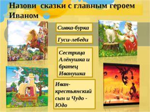 Назови сказки с главным героем Иваном Иван- крестьянский сын и Чудо - Юдо Сес
