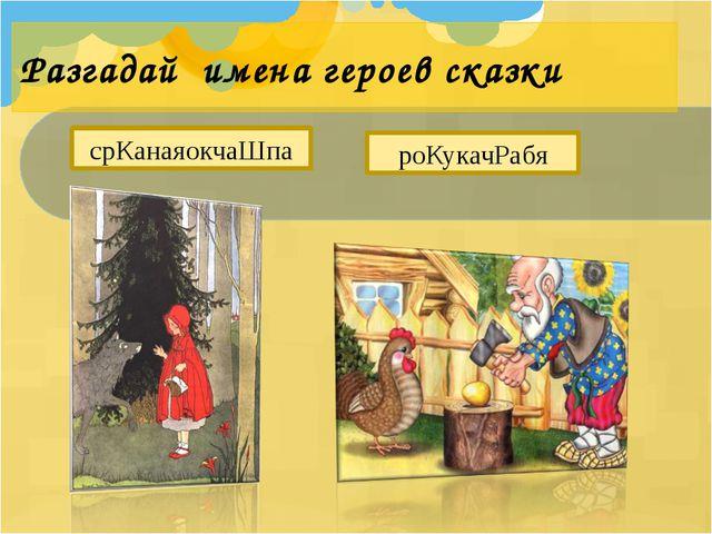 Разгадай имена героев сказки срКанаяокчаШпа роКукачРабя