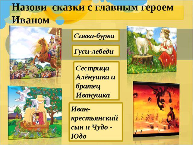 Назови сказки с главным героем Иваном Иван- крестьянский сын и Чудо - Юдо Сес...