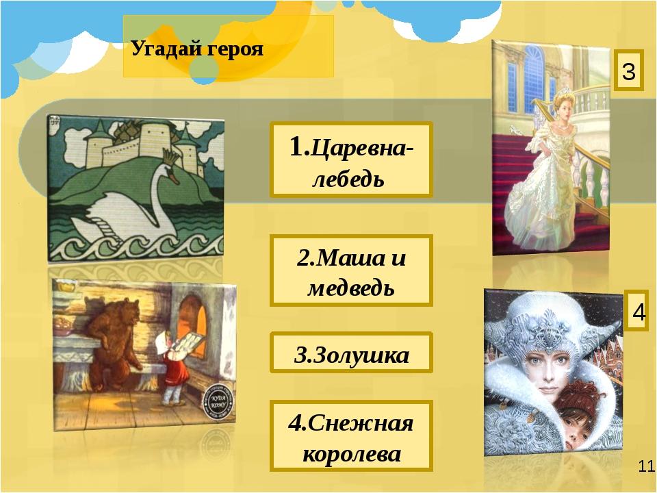 Угадай героя 2.Маша и медведь 4.Снежная королева 1.Царевна-лебедь 3.Золушка 4 3