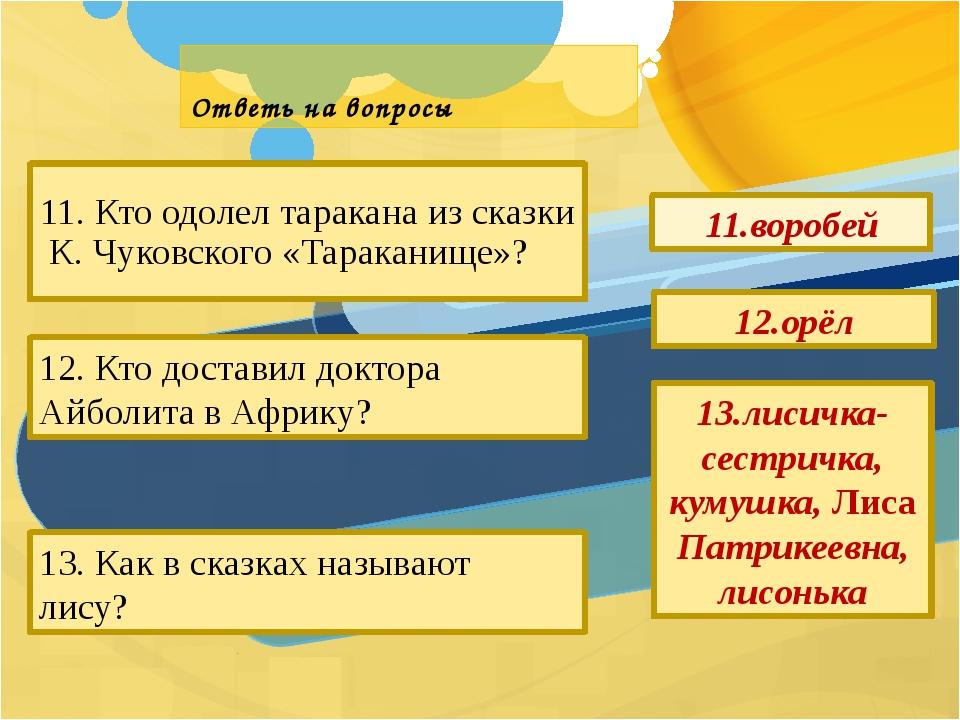 Ответь на вопросы 11. Кто одолел таракана из сказки К. Чуковского «Тараканище...