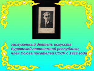 заслуженный деятель искусств Бурятской автономной республики, член Союза писа