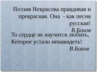 Поэзия Некрасова правдивая и прекрасная. Она - как песня русская! В