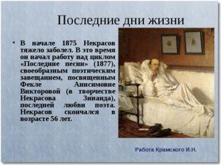Последние дни жизни В начале 1875 Некрасов тяжело заболел. В это время он нач