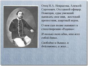 Отец Н.А. Некрасова, Алексей Сергеевич. Отставной офицер. Помещик, едва умевш