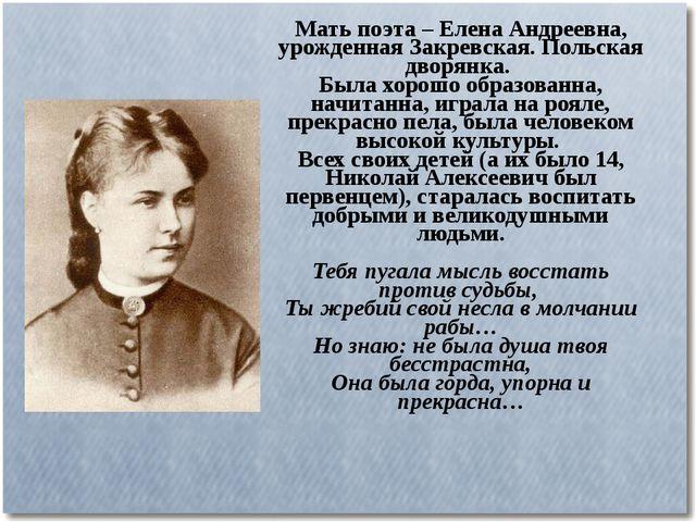 Мать поэта – Елена Андреевна, урожденная Закревская. Польская дворянка. Была...