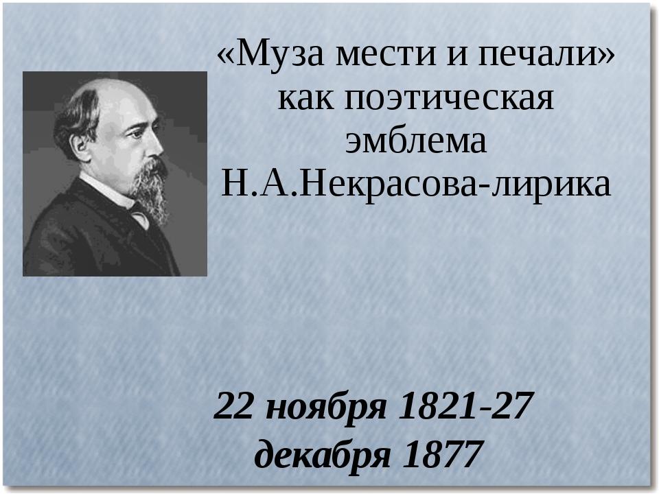 «Муза мести и печали» как поэтическая эмблема Н.А.Некрасова-лирика 22 ноября...