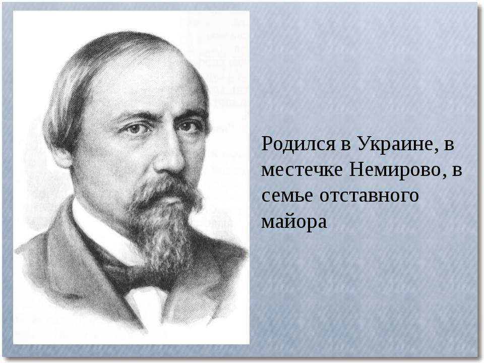 Родился в Украине, в местечке Немирово, в семье отставного майора