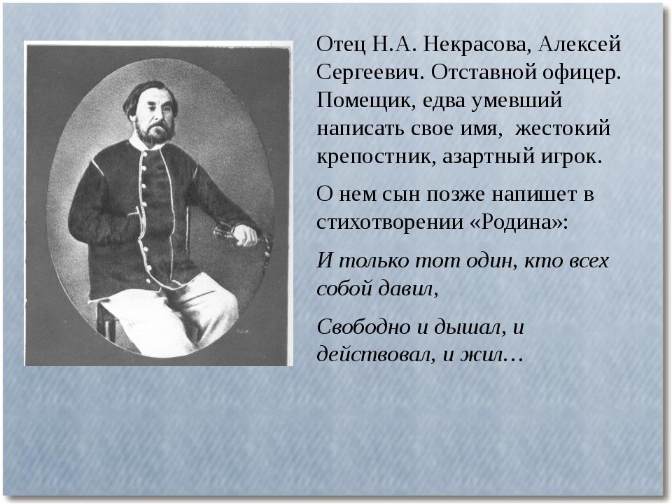 Отец Н.А. Некрасова, Алексей Сергеевич. Отставной офицер. Помещик, едва умевш...