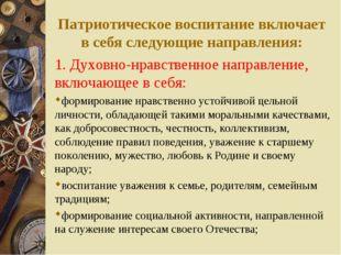Патриотическое воспитание включает в себя следующие направления: 1. Духовно-н