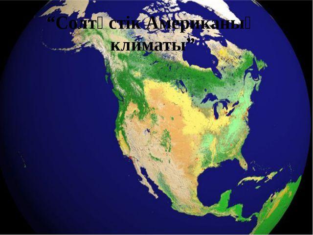 """""""Солтүстік Американың климаты"""""""