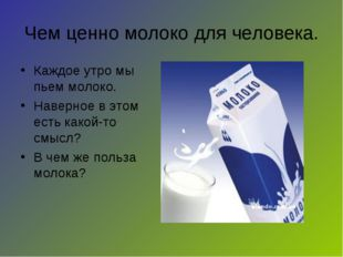 Чем ценно молоко для человека. Каждое утро мы пьем молоко. Наверное в этом ес