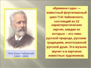 «Времена года»— известныйфортепианный циклП.И.Чайковского, состоящий из 12