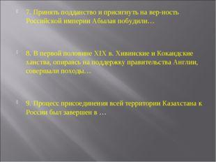 7. Принять подданство и присягнуть на верность Российской империи Абылая поб