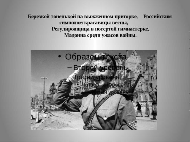 Березкой тоненькой на выжженном пригорке, Российским символом красавицы весн...