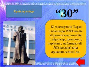 """""""30"""" Бұл ескерткіш Тараз қаласында 1998 жылы көрнекті мемлекеттік қайраткер,"""