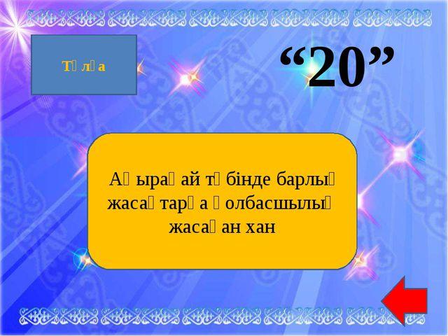 """""""20"""" Аңырақай түбінде барлық жасақтарға қолбасшылық жасаған хан Тұлға"""