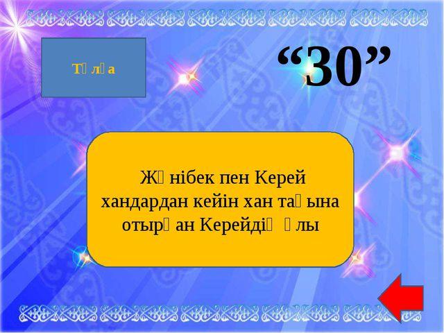 """""""30"""" Жәнібек пен Керей хандардан кейін хан тағына отырған Керейдің ұлы Тұлға"""