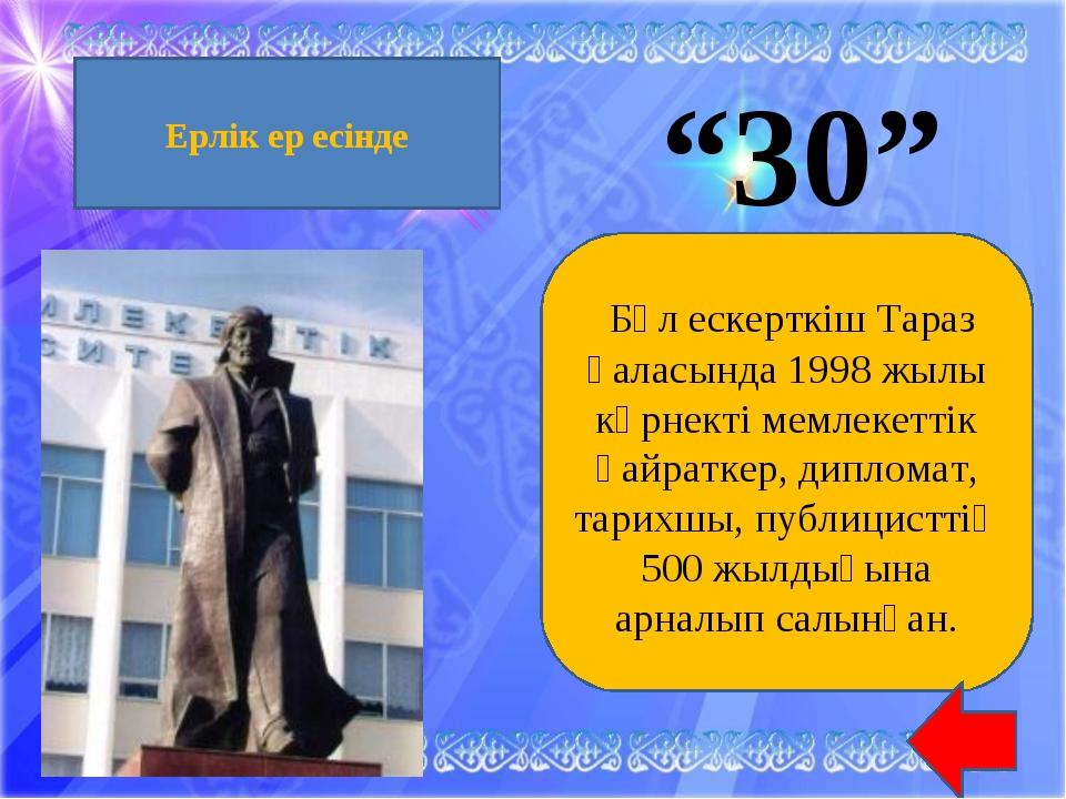 """""""30"""" Бұл ескерткіш Тараз қаласында 1998 жылы көрнекті мемлекеттік қайраткер,..."""