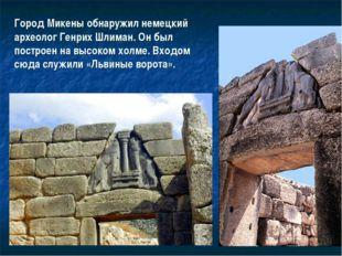 Город Микены обнаружил немецкий археолог Генрих Шлиман. Он был построен на вы