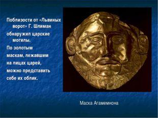 Маска Агамемнона Поблизости от «Львиных ворот» Г. Шлиман обнаружил царские м