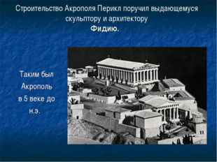 Строительство Акрополя Перикл поручил выдающемуся скульптору и архитектору Фи