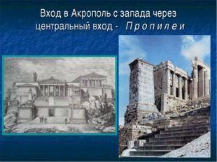 Вход в Акрополь с запада через центральный вход - П р о п и л е и