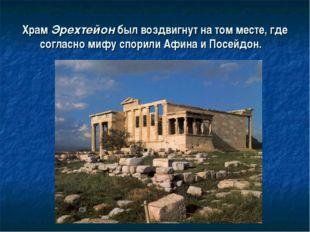 Храм Эрехтейон был воздвигнут на том месте, где согласно мифу спорили Афина и