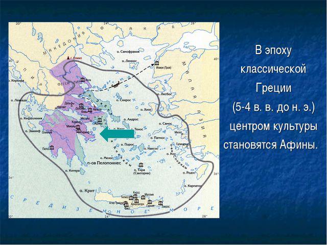 В эпоху классической Греции (5-4 в. в. до н. э.) центром культуры становятся...