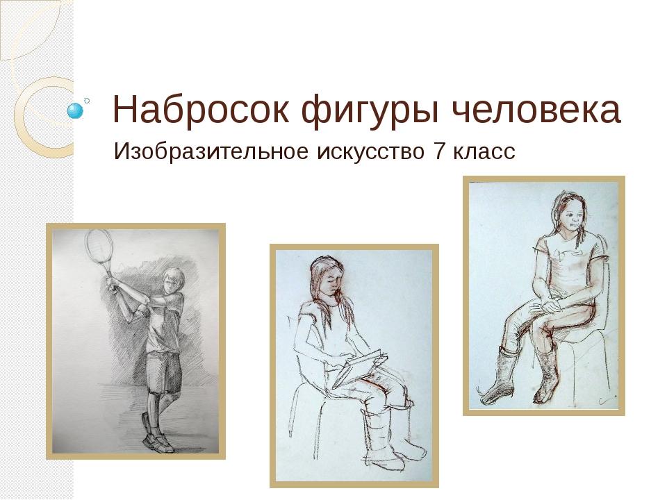 Набросок фигуры человека Изобразительное искусство 7 класс