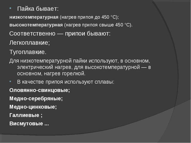 Пайка бывает: низкотемпературная (нагрев припоя до 450 °C); высокотемпературн...