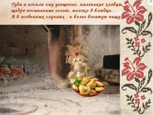 Туда и носили ему угощение: маленькие хлебцы, щедро посыпанные солью, молоко