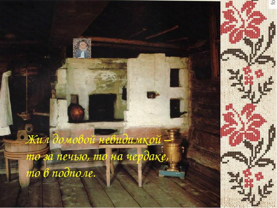 Жил домовой невидимкой – то за печью, то на чердаке, то в подполе.