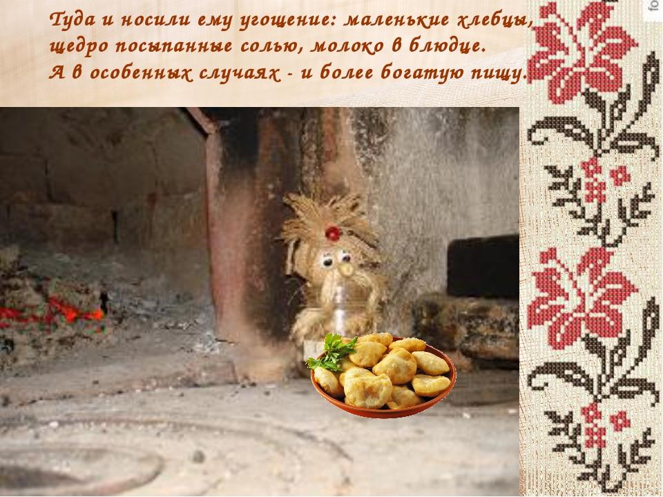 Туда и носили ему угощение: маленькие хлебцы, щедро посыпанные солью, молоко...