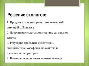 Решение экологов: 1. Продолжить мониторинг экологической ситуаций с.Полтавка.