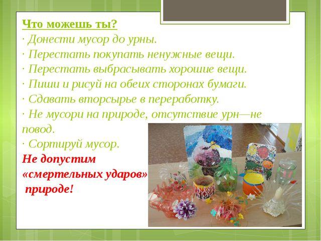 Что можешь ты? ·Донести мусор до урны. ·Перестать покупать ненужные вещи. ·...